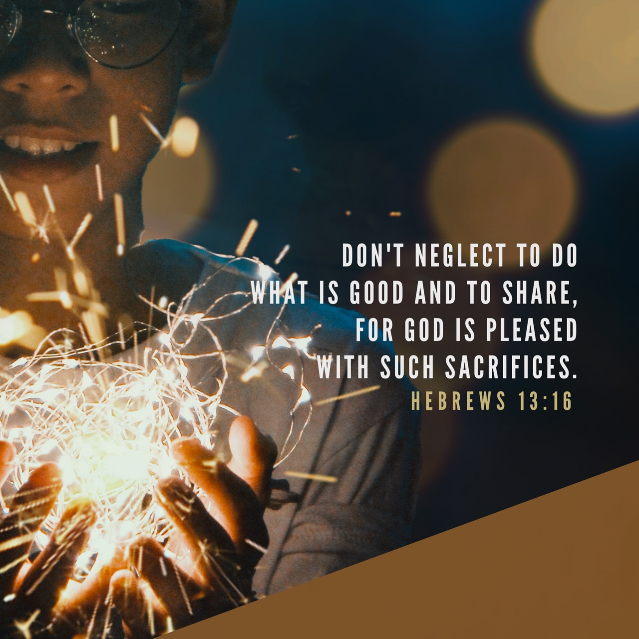 Hebrews 13:16 But to do good and to communicate forget not: for with such sacrifices God is well pleased. | King James Version (KJV) | Download The Bible App Now