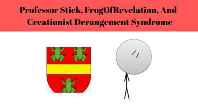 Professor Stick, FrogOfRevelation, And Creationist Derangement Syndrome