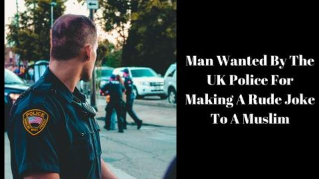 Man Wanted By The UK Police For Making A Rude Joke To A Muslim