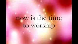 Come, Now is the Time to Worship - Lyrics - Brian Doerksen feat. Wendy Whitehead