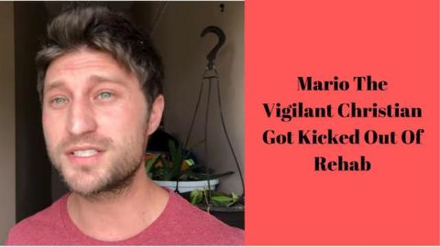 Mario The Vigilant Christian Got Kicked Out Of Rehab