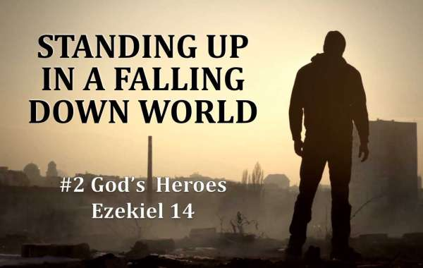 Standing Up In A Falling Down World #2: God's Heroes Ezekiel 14