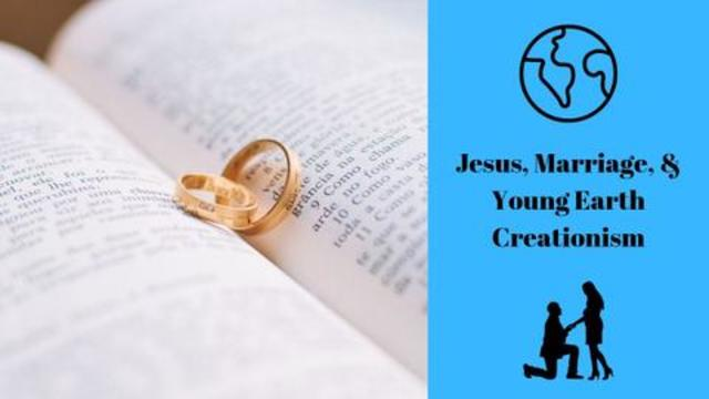 Jesus, Marriage, & Young Earth Creationism