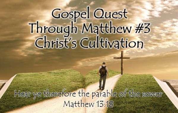 Gospel Quest Thru Matthew #3: Christ Cultivates Matthew 13:1-9, 18-23