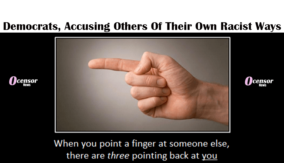 Democrats, While Accusing Racism Are Racist Themselves - 0Censor