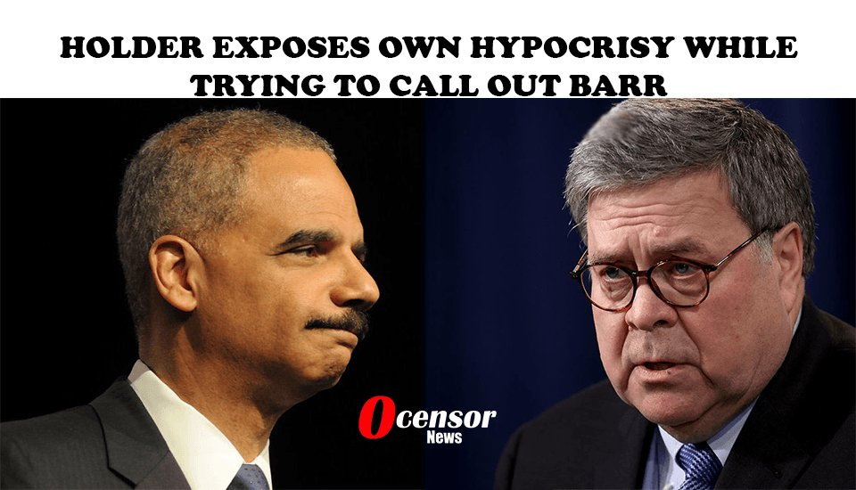 Holder Exposes Own Hypocrisy While Trying To Call Out Barr - 0Censor