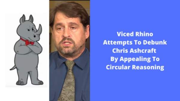Viced Rhino Attempts To Debunk Chris Ashcraft By Appealing To Circular Reasoning
