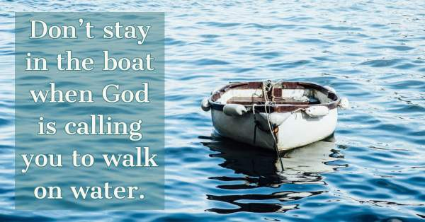 Don't stay in the boat when God is calling you to walk on water - UK CHRISTIAN
