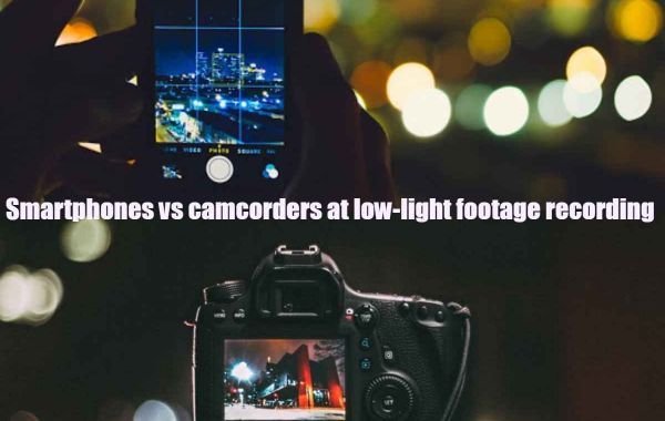 Smartphones vs camcorders at low-light footage recording