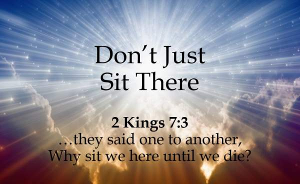 Meet Me At Calvary: Don't Just Sit There  2 Kings 7:3-16
