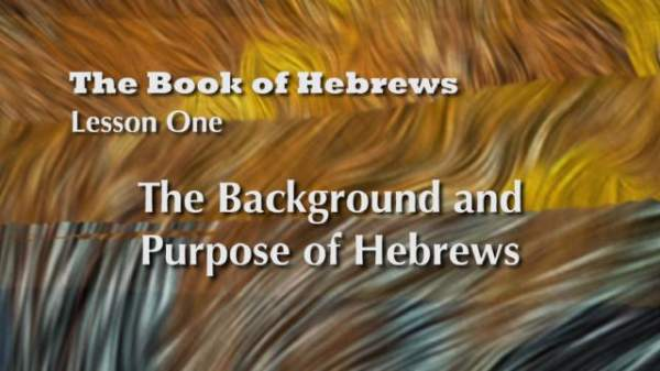 The Book of Hebrews: The Background and Purpose of Hebrews