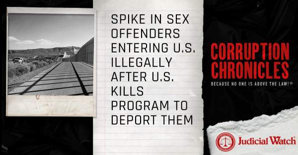 Spike in Sex Offenders Entering U.S. Illegally after U.S. Kills Program to Deport Them | Judicial Watch