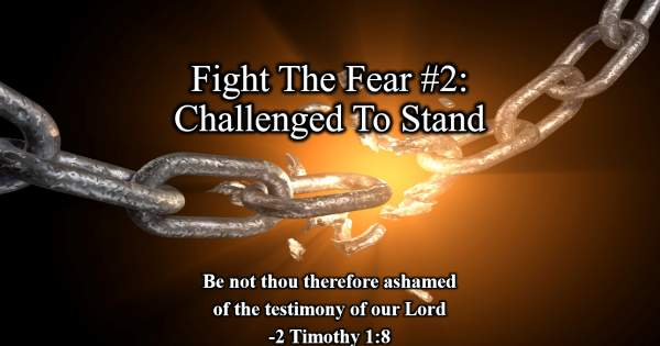 Meet Me At Calvary: Fight The Fear #2: Challenged To Stand – 1 Timothy 1:8-18