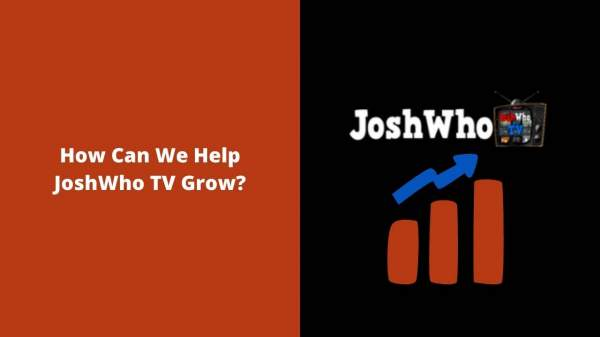 How Can We Help JoshWho TV Grow? (JOSHWHO TV EX … · J …
